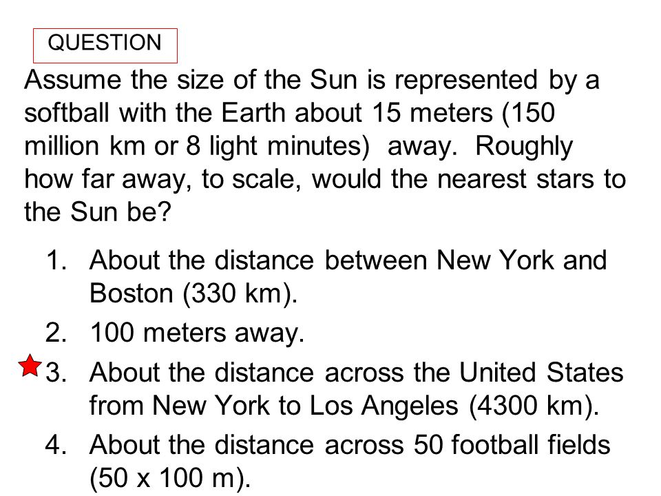Assume the size of the Sun is represented by a softball with the Earth about 15 meters (150 million km or 8 light minutes) away. Roughly how far away,