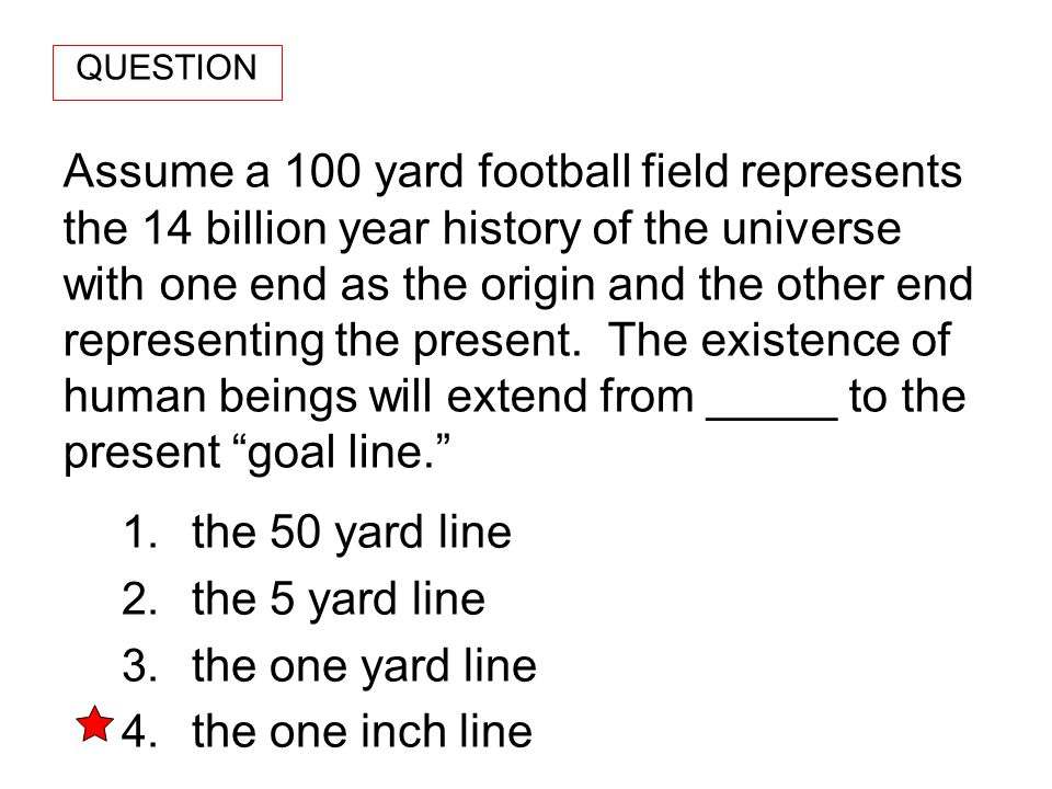 Assume a 100 yard football field represents the 14 billion year history of the universe with one end as the origin and the other end representing the