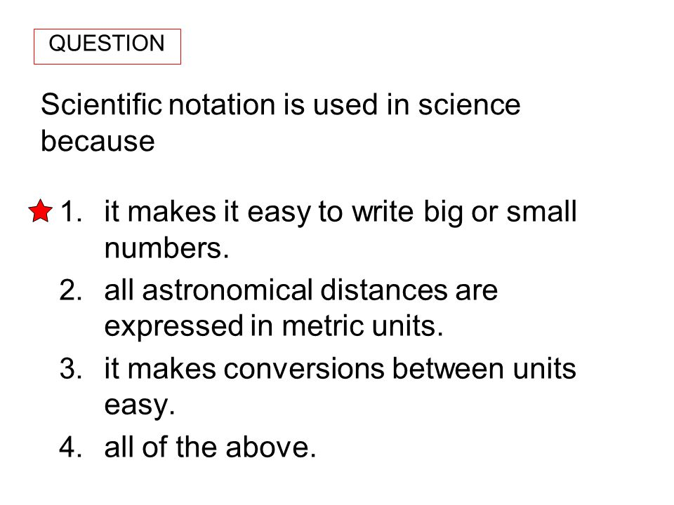 Scientific notation is used in science because 1. it makes it easy to write big or small numbers. 2. all astronomical distances are expressed in metri