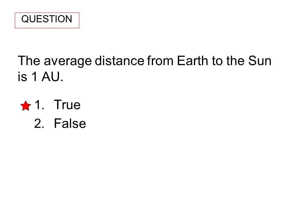 The average distance from Earth to the Sun is 1 AU. 1. True 2. False QUESTION