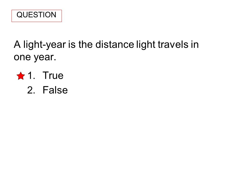 A light-year is the distance light travels in one year. 1. True 2. False QUESTION