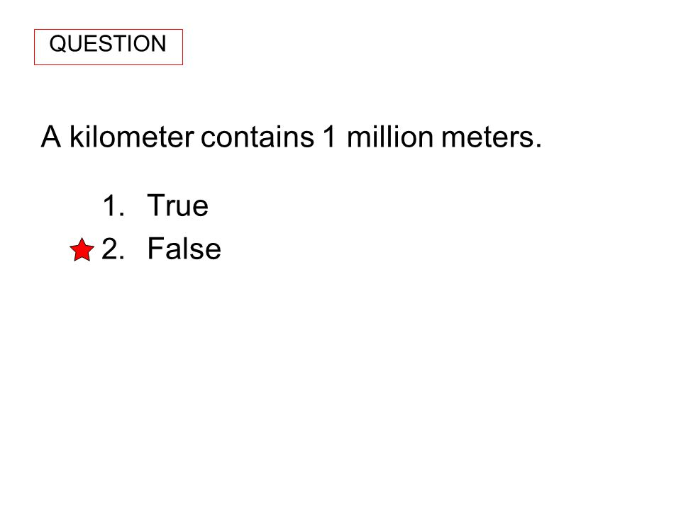 A kilometer contains 1 million meters. 1. True 2. False QUESTION