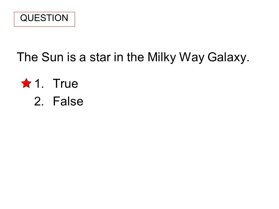 The Sun is a star in the Milky Way Galaxy. 1. True 2. False QUESTION