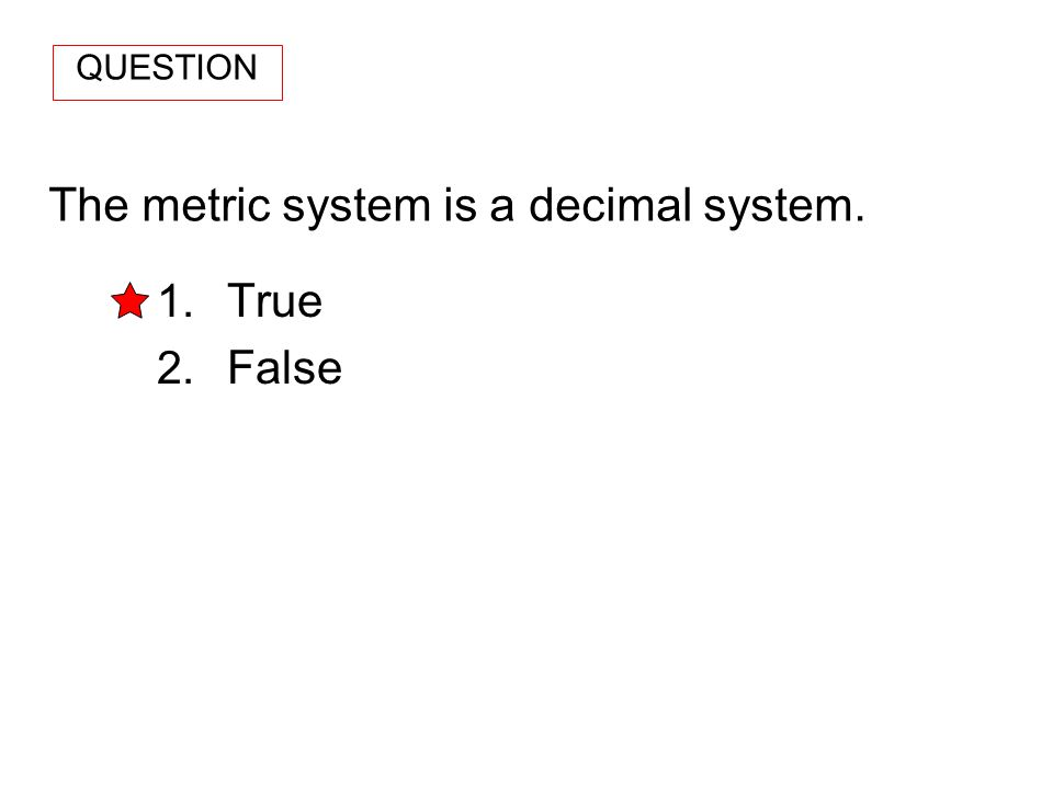 The metric system is a decimal system. 1. True 2. False QUESTION