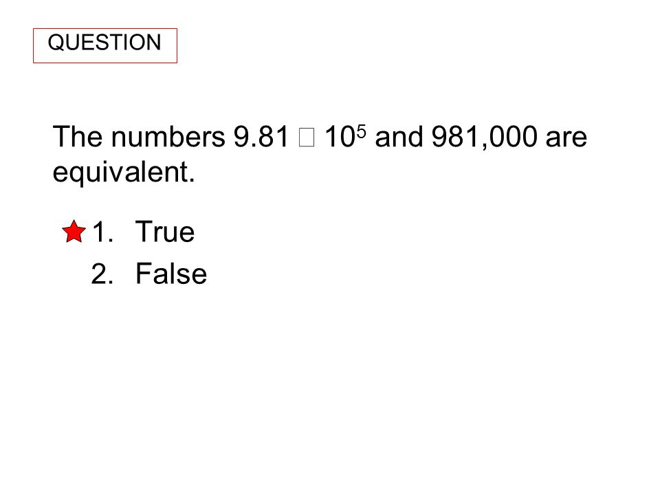 The numbers 9.81 10 5 and 981,000 are equivalent. 1. True 2. False QUESTION