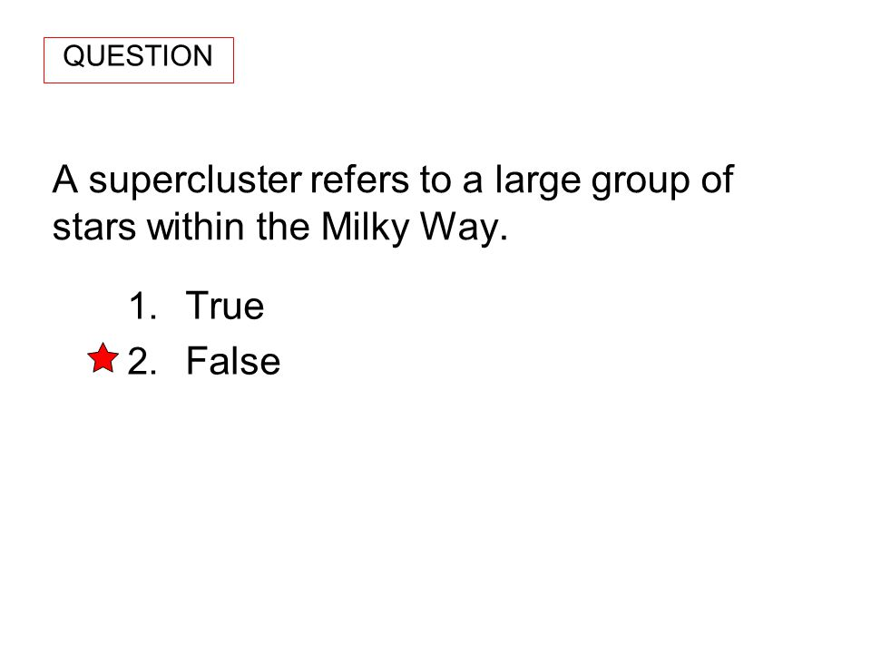 A supercluster refers to a large group of stars within the Milky Way. 1. True 2. False QUESTION