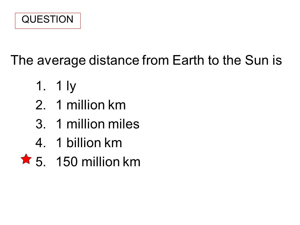 The average distance from Earth to the Sun is 1. 1 ly 2. 1 million km 3. 1 million miles 4. 1 billion km 5. 150 million km QUESTION