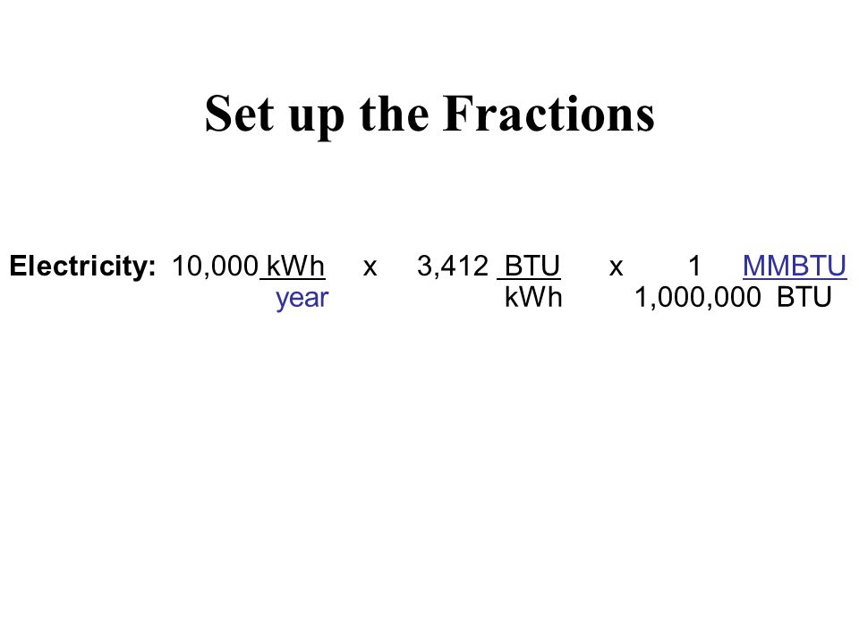 Set up the Fractions Electricity: 10,000 kWh x 3,412 BTU x 1 MMBTU year kWh 1,000,000 BTU