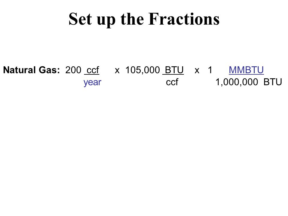 Set up the Fractions Natural Gas: 200 ccf x 105,000 BTU x 1 MMBTU year ccf 1,000,000 BTU