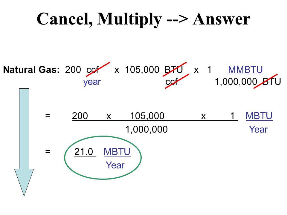 Cancel, Multiply --> Answer Natural Gas: 200 ccf x 105,000 BTU x 1 MMBTU year ccf 1,000,000 BTU = 200 x 105,000 x 1 MBTU Year1,000,000 = 21.0 MBTU Year