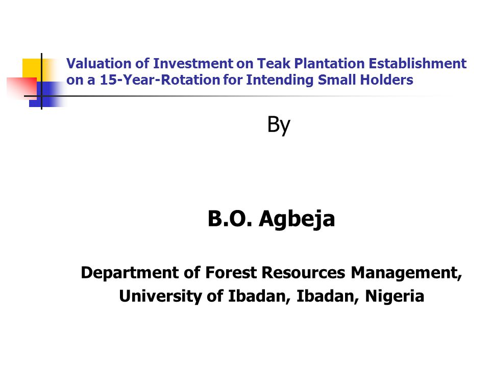 Valuation of Investment on Teak Plantation Establishment on a 15-Year-Rotation for Intending Small Holders By B.O. Agbeja Department of Forest Resourc