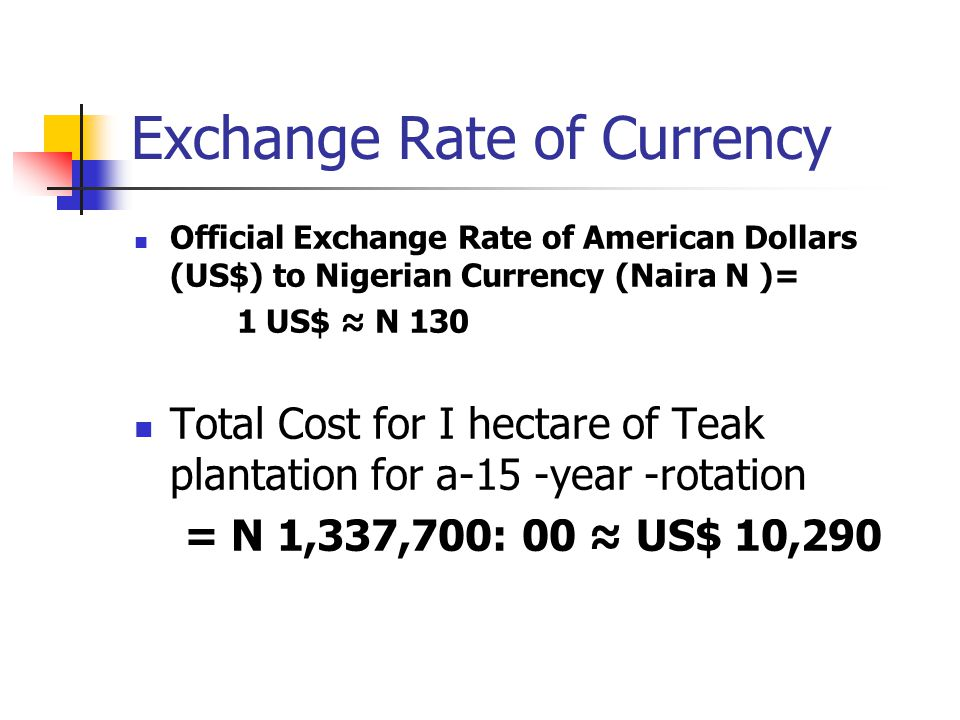 Exchange Rate of Currency Official Exchange Rate of American Dollars (US$) to Nigerian Currency (Naira N )= 1 US$ N 130 Total Cost for I hectare of Te