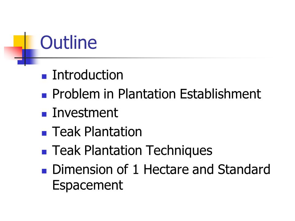 Outline Introduction Problem in Plantation Establishment Investment Teak Plantation Teak Plantation Techniques Dimension of 1 Hectare and Standard Esp