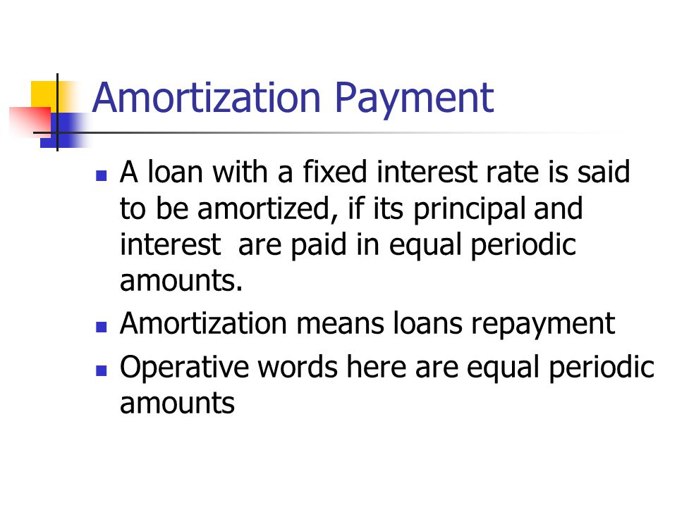 Amortization Payment A loan with a fixed interest rate is said to be amortized, if its principal and interest are paid in equal periodic amounts. Amor