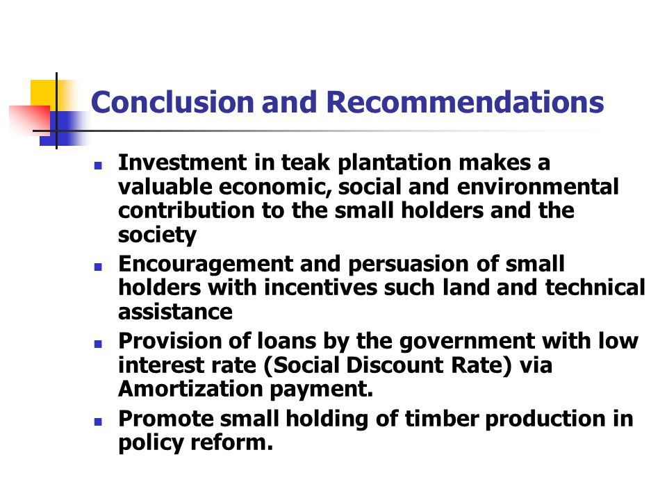 Conclusion and Recommendations Investment in teak plantation makes a valuable economic, social and environmental contribution to the small holders and