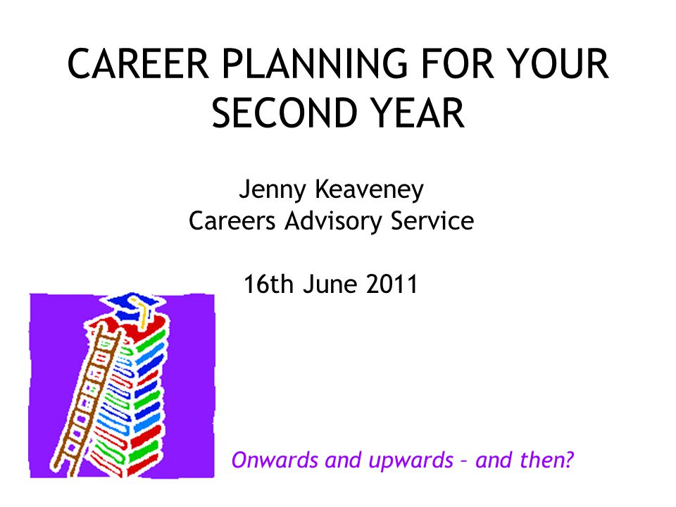CAREER PLANNING FOR YOUR SECOND YEAR Jenny Keaveney Careers Advisory Service 16th June 2011 Onwards and upwards – and then