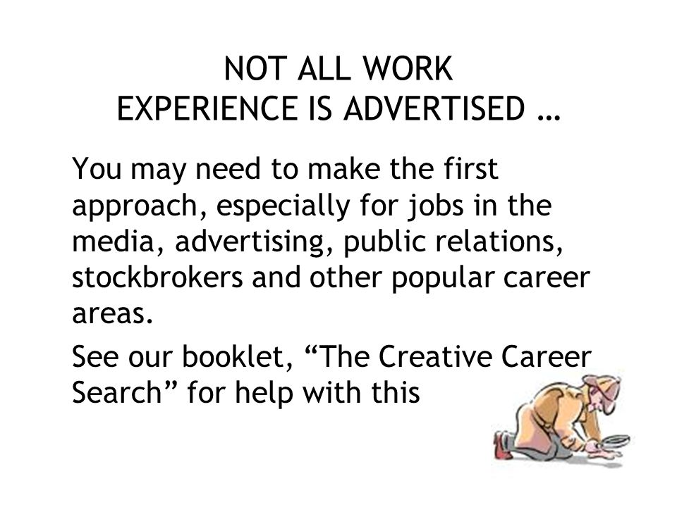 NOT ALL WORK EXPERIENCE IS ADVERTISED … You may need to make the first approach, especially for jobs in the media, advertising, public relations, stockbrokers and other popular career areas.