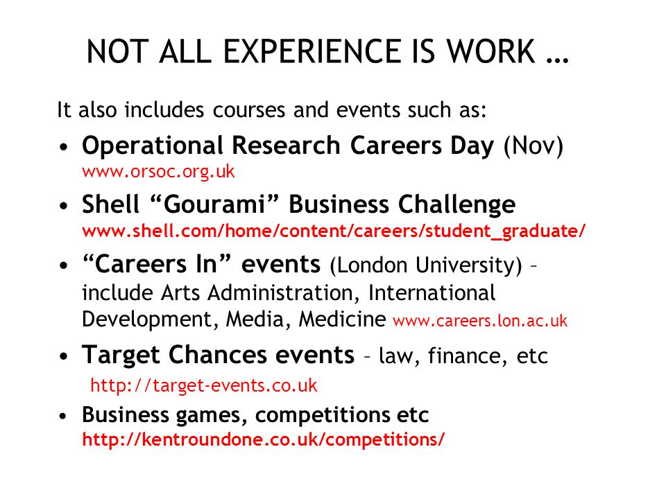 NOT ALL EXPERIENCE IS WORK … It also includes courses and events such as: Operational Research Careers Day (Nov) www.orsoc.org.uk Shell Gourami Business Challenge www.shell.com/home/content/careers/student_graduate/ Careers In events (London University) – include Arts Administration, International Development, Media, Medicine www.careers.lon.ac.uk Target Chances events – law, finance, etc http://target-events.co.uk Business games, competitions etc http://kentroundone.co.uk/competitions/