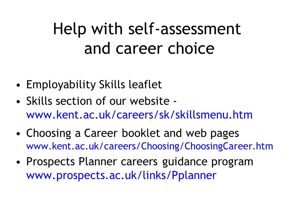 Help with self-assessment and career choice Employability Skills leaflet Skills section of our website - www.kent.ac.uk/careers/sk/skillsmenu.htm Choosing a Career booklet and web pages www.kent.ac.uk/careers/Choosing/ChoosingCareer.htm Prospects Planner careers guidance program www.prospects.ac.uk/links/Pplanner