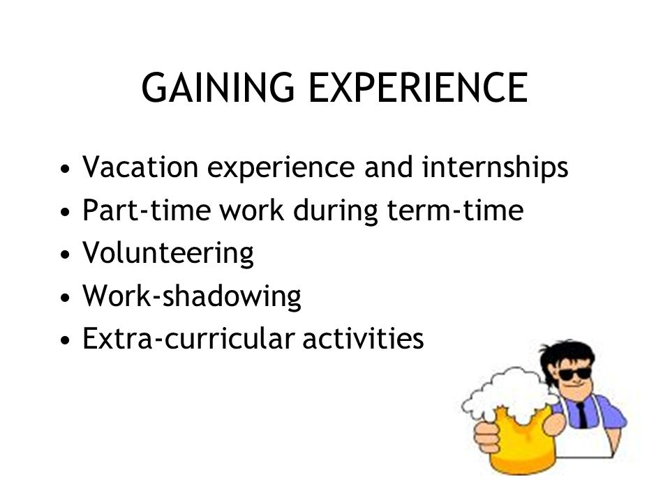 GAINING EXPERIENCE Vacation experience and internships Part-time work during term-time Volunteering Work-shadowing Extra-curricular activities