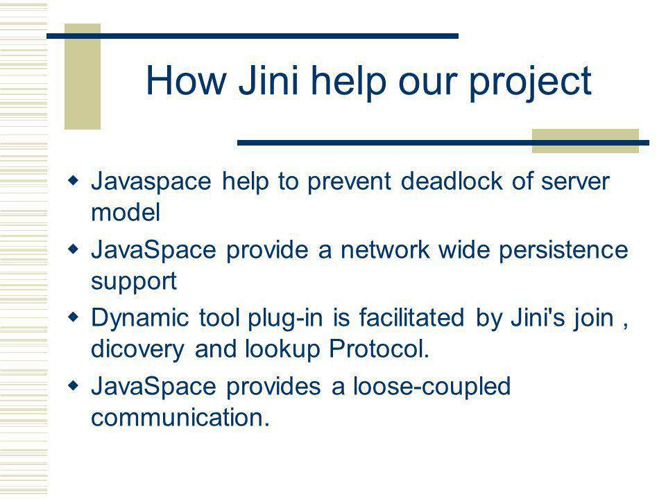 How Jini help our project Javaspace help to prevent deadlock of server model JavaSpace provide a network wide persistence support Dynamic tool plug-in is facilitated by Jini s join, dicovery and lookup Protocol.