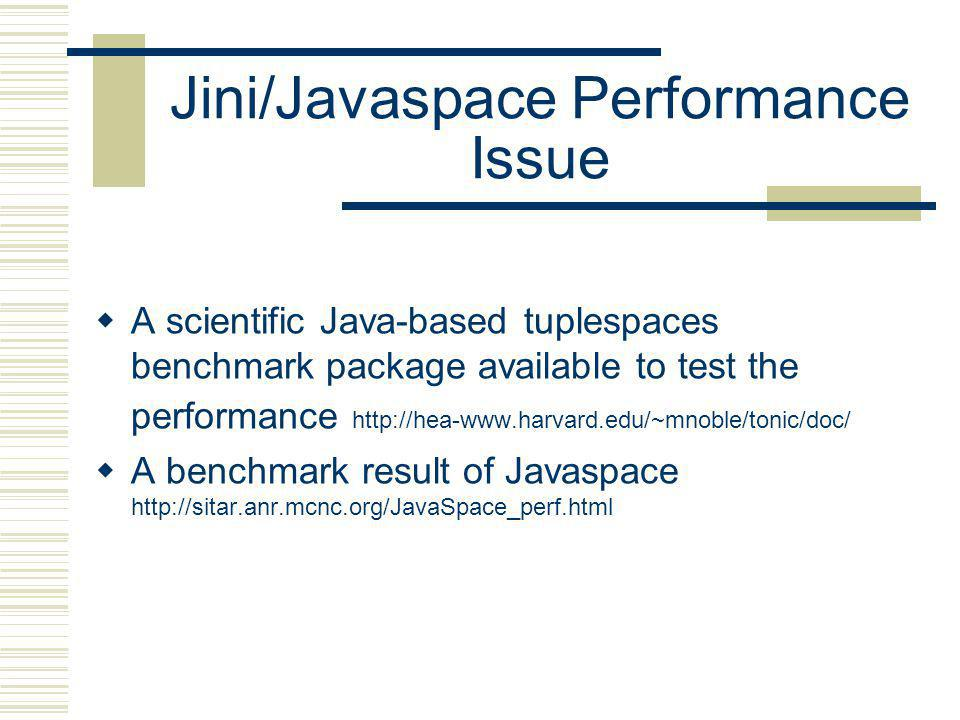 Jini/Javaspace Performance Issue A scientific Java-based tuplespaces benchmark package available to test the performance http://hea-www.harvard.edu/~mnoble/tonic/doc/ A benchmark result of Javaspace http://sitar.anr.mcnc.org/JavaSpace_perf.html