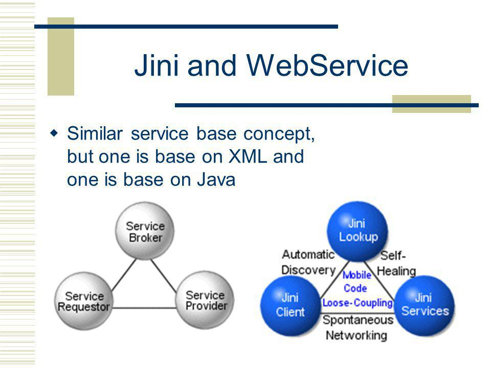 Jini and WebService Similar service base concept, but one is base on XML and one is base on Java