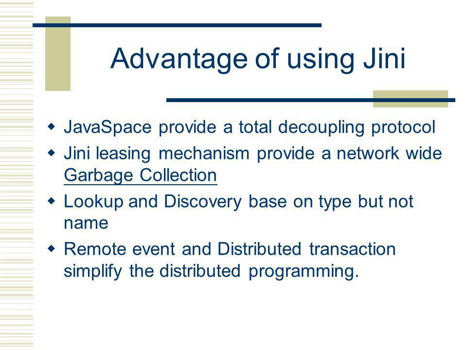 Advantage of using Jini JavaSpace provide a total decoupling protocol Jini leasing mechanism provide a network wide Garbage Collection Garbage Collection Lookup and Discovery base on type but not name Remote event and Distributed transaction simplify the distributed programming.