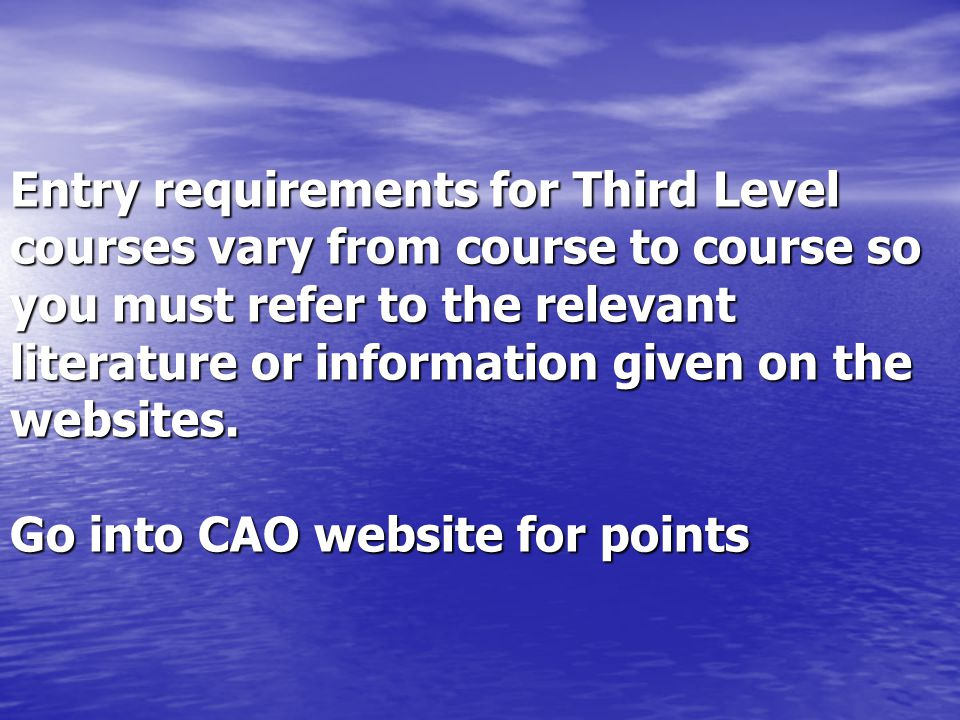 Entry requirements for Third Level courses vary from course to course so you must refer to the relevant literature or information given on the websites.