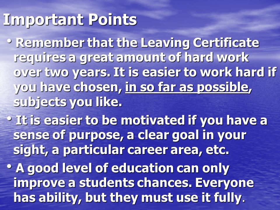 Important Points Remember that the Leaving Certificate requires a great amount of hard work over two years.