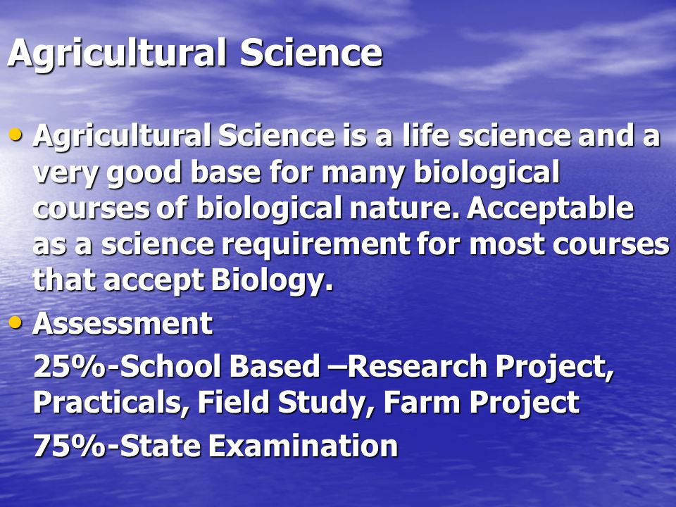 Agricultural Science Agricultural Science is a life science and a very good base for many biological courses of biological nature.
