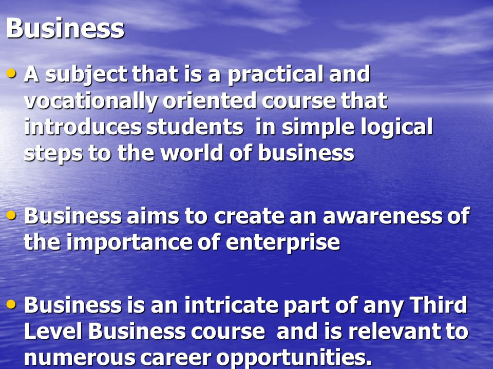 Business A subject that is a practical and vocationally oriented course that introduces students in simple logical steps to the world of business A subject that is a practical and vocationally oriented course that introduces students in simple logical steps to the world of business Business aims to create an awareness of the importance of enterprise Business aims to create an awareness of the importance of enterprise Business is an intricate part of any Third Level Business course and is relevant to numerous career opportunities.