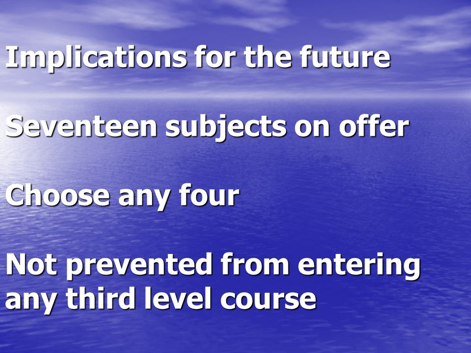 Implications for the future Seventeen subjects on offer Choose any four Not prevented from entering any third level course