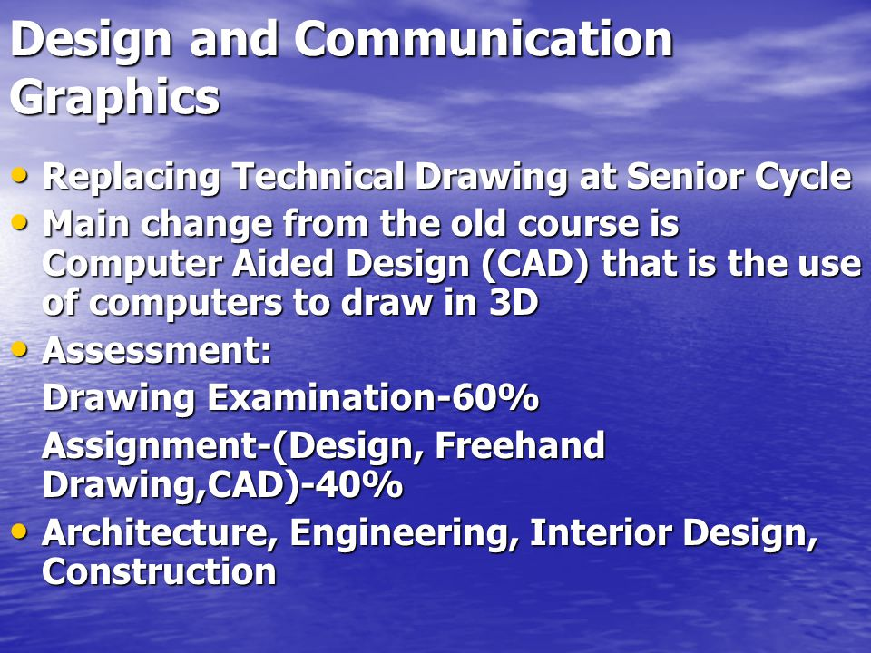 Design and Communication Graphics Replacing Technical Drawing at Senior Cycle Replacing Technical Drawing at Senior Cycle Main change from the old course is Computer Aided Design (CAD) that is the use of computers to draw in 3D Main change from the old course is Computer Aided Design (CAD) that is the use of computers to draw in 3D Assessment: Assessment: Drawing Examination-60% Assignment-(Design, Freehand Drawing,CAD)-40% Architecture, Engineering, Interior Design, Construction Architecture, Engineering, Interior Design, Construction