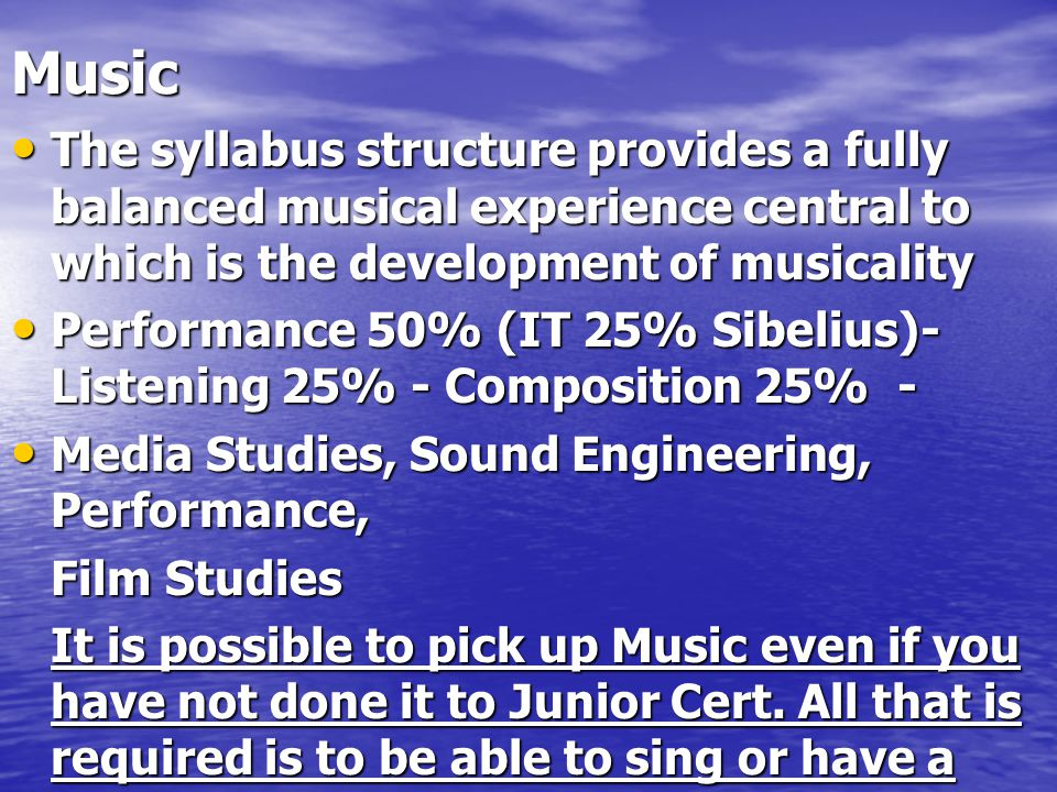 Music The syllabus structure provides a fully balanced musical experience central to which is the development of musicality The syllabus structure provides a fully balanced musical experience central to which is the development of musicality Performance 50% (IT 25% Sibelius)- Listening 25% - Composition 25% - Performance 50% (IT 25% Sibelius)- Listening 25% - Composition 25% - Media Studies, Sound Engineering, Performance, Media Studies, Sound Engineering, Performance, Film Studies It is possible to pick up Music even if you have not done it to Junior Cert.