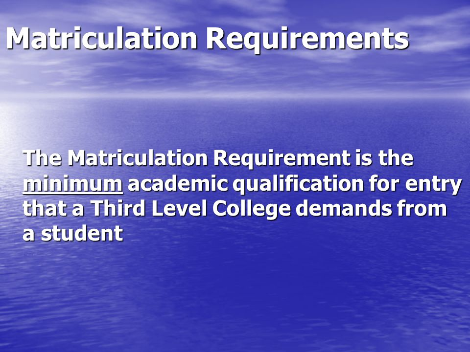 Matriculation Requirements The Matriculation Requirement is the minimum academic qualification for entry that a Third Level College demands from a student