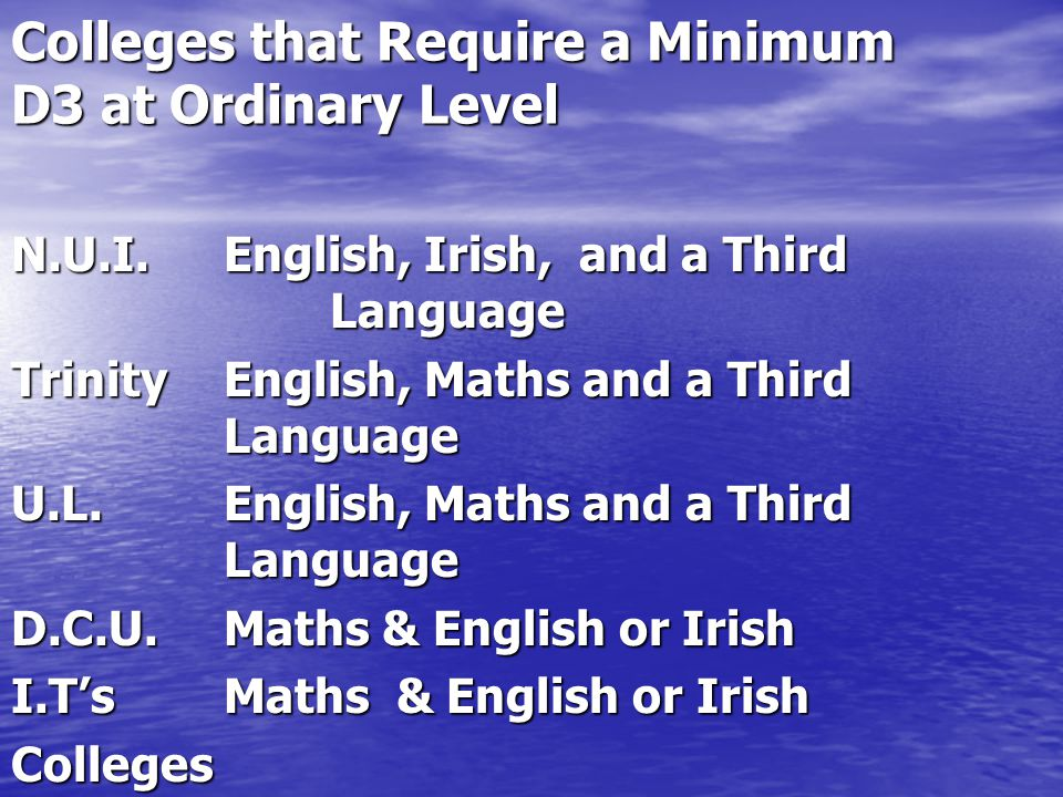 Colleges that Require a Minimum D3 at Ordinary Level N.U.I.English, Irish, and a Third Language TrinityEnglish, Maths and a Third Language U.L.English, Maths and a Third Language D.C.U.Maths & English or Irish I.TsMaths & English or Irish Colleges of Ed.Maths & English & Irish (HC3) Others Vary