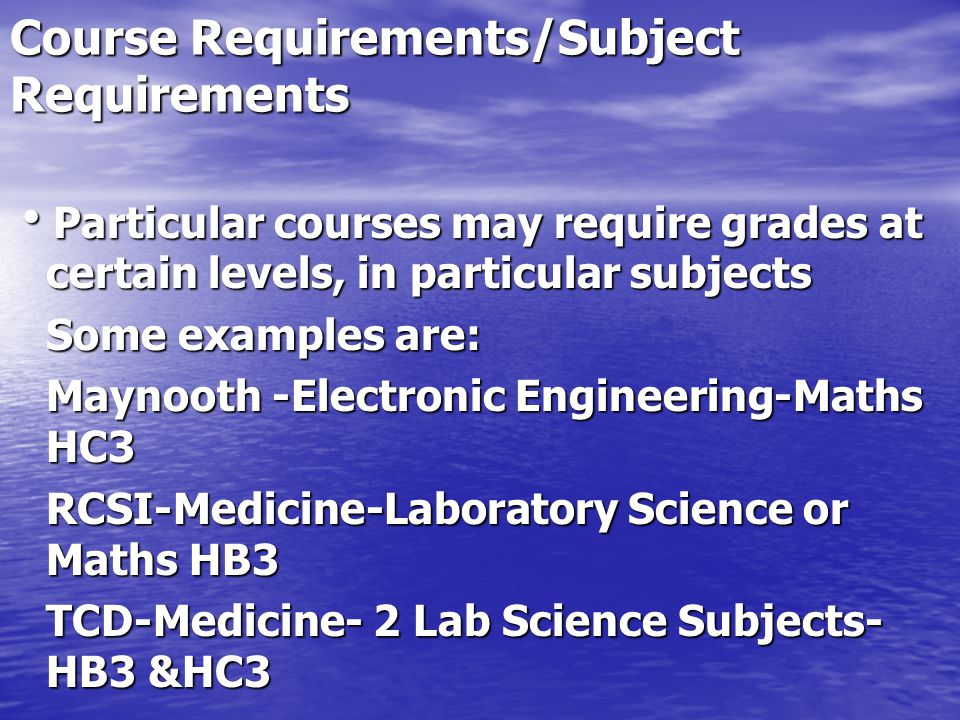 Course Requirements/Subject Requirements Particular courses may require grades at certain levels, in particular subjects Particular courses may require grades at certain levels, in particular subjects Some examples are: Maynooth -Electronic Engineering-Maths HC3 RCSI-Medicine-Laboratory Science or Maths HB3 TCD-Medicine- 2 Lab Science Subjects- HB3 &HC3