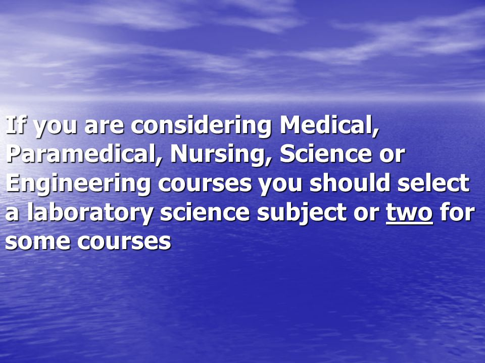 If you are considering Medical, Paramedical, Nursing, Science or Engineering courses you should select a laboratory science subject or two for some courses