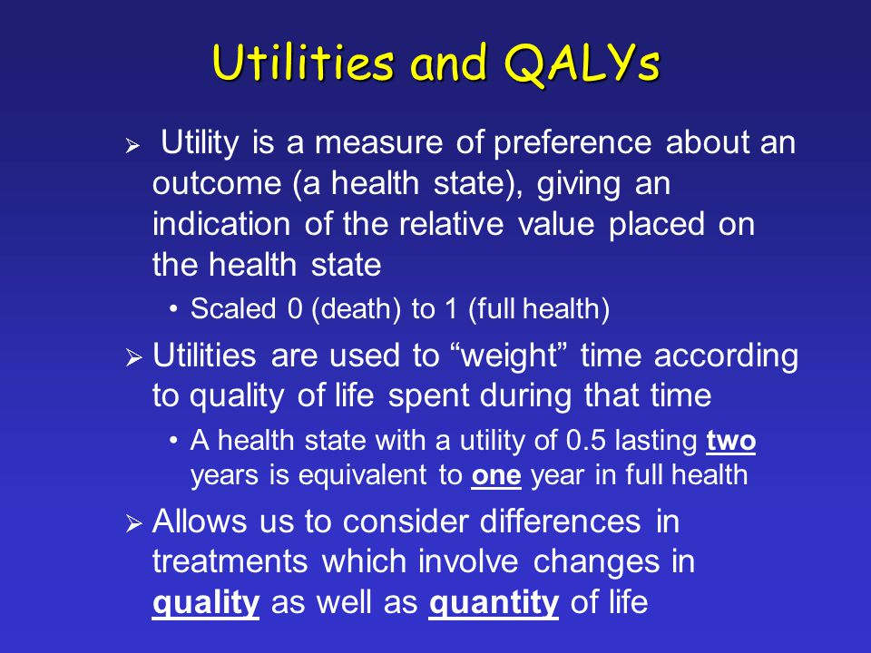 Utilities and QALYs Utility is a measure of preference about an outcome (a health state), giving an indication of the relative value placed on the health state Scaled 0 (death) to 1 (full health) Utilities are used to weight time according to quality of life spent during that time A health state with a utility of 0.5 lasting two years is equivalent to one year in full health Allows us to consider differences in treatments which involve changes in quality as well as quantity of life