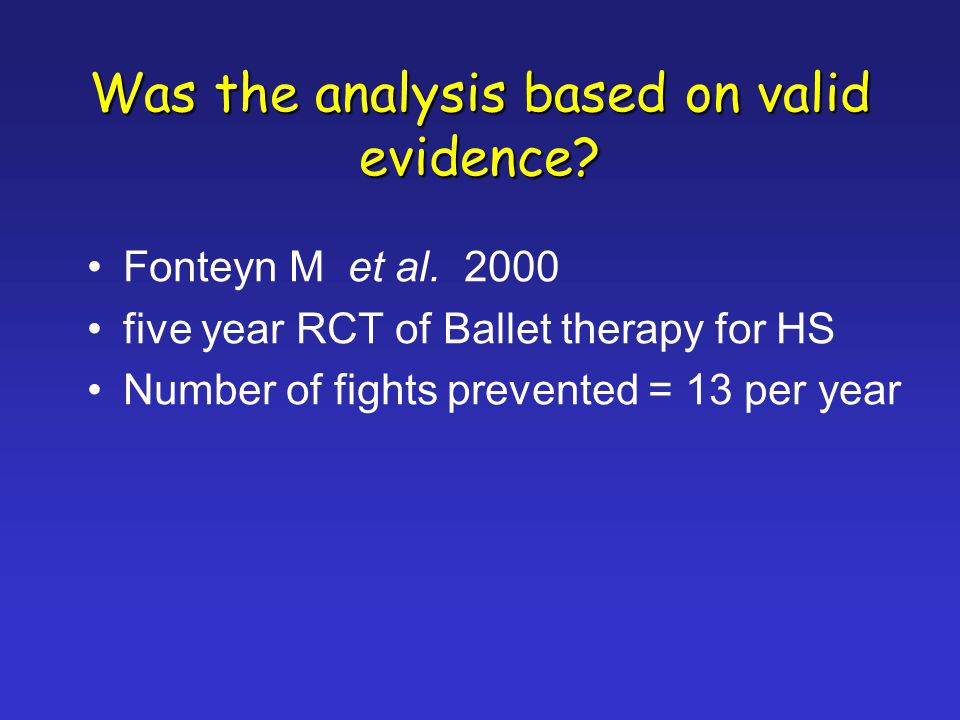 Was the analysis based on valid evidence? Fonteyn M et al. 2000 five year RCT of Ballet therapy for HS Number of fights prevented = 13 per year