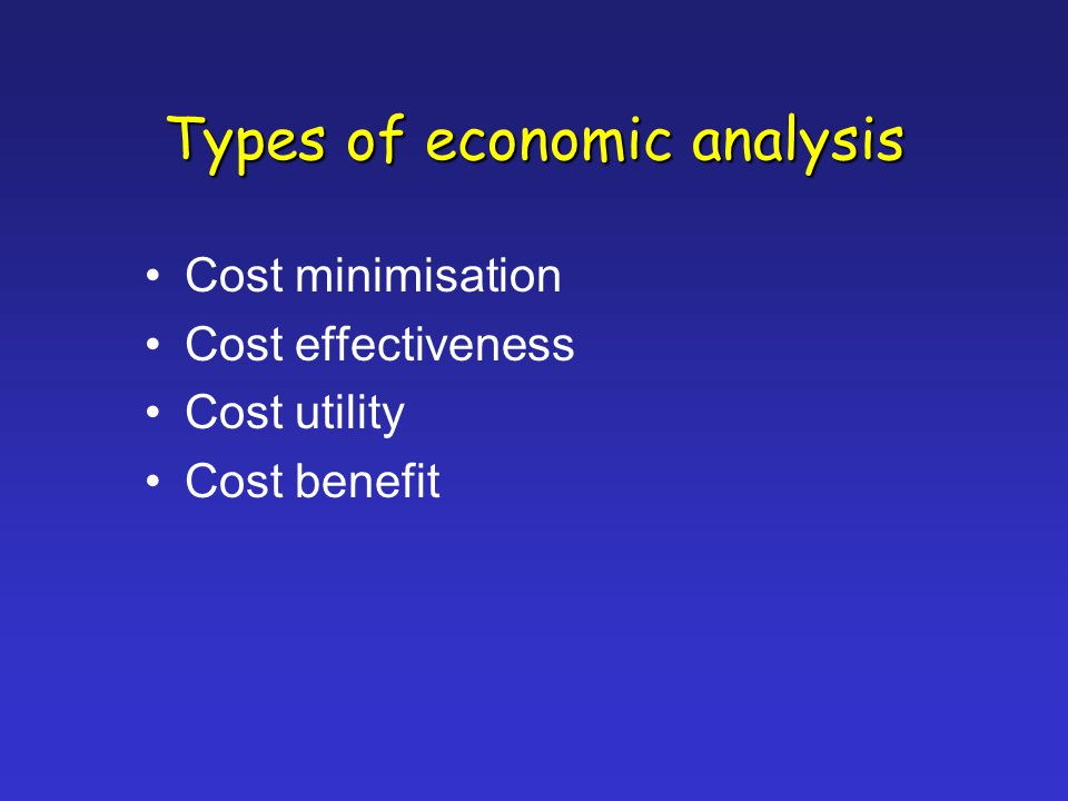 Types of economic analysis Cost minimisation Cost effectiveness Cost utility Cost benefit