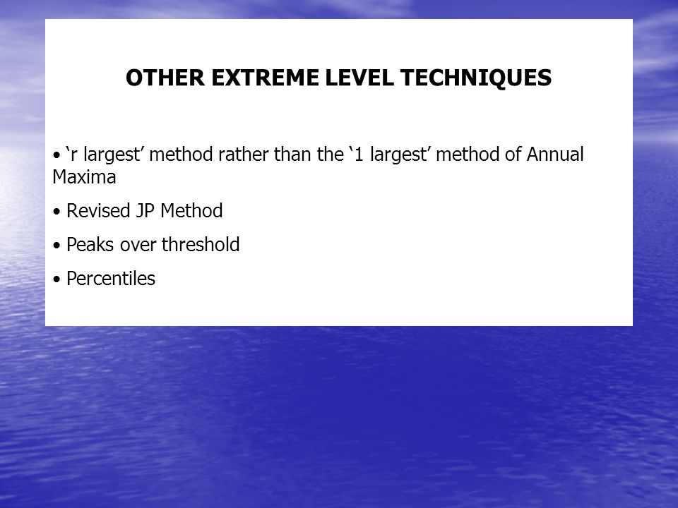 OTHER EXTREME LEVEL TECHNIQUES r largest method rather than the 1 largest method of Annual Maxima Revised JP Method Peaks over threshold Percentiles