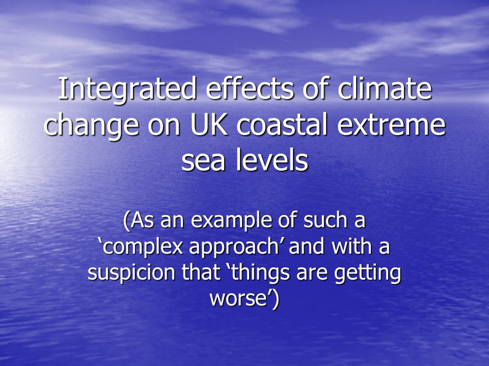 Integrated effects of climate change on UK coastal extreme sea levels (As an example of such a complex approach and with a suspicion that things are getting worse)