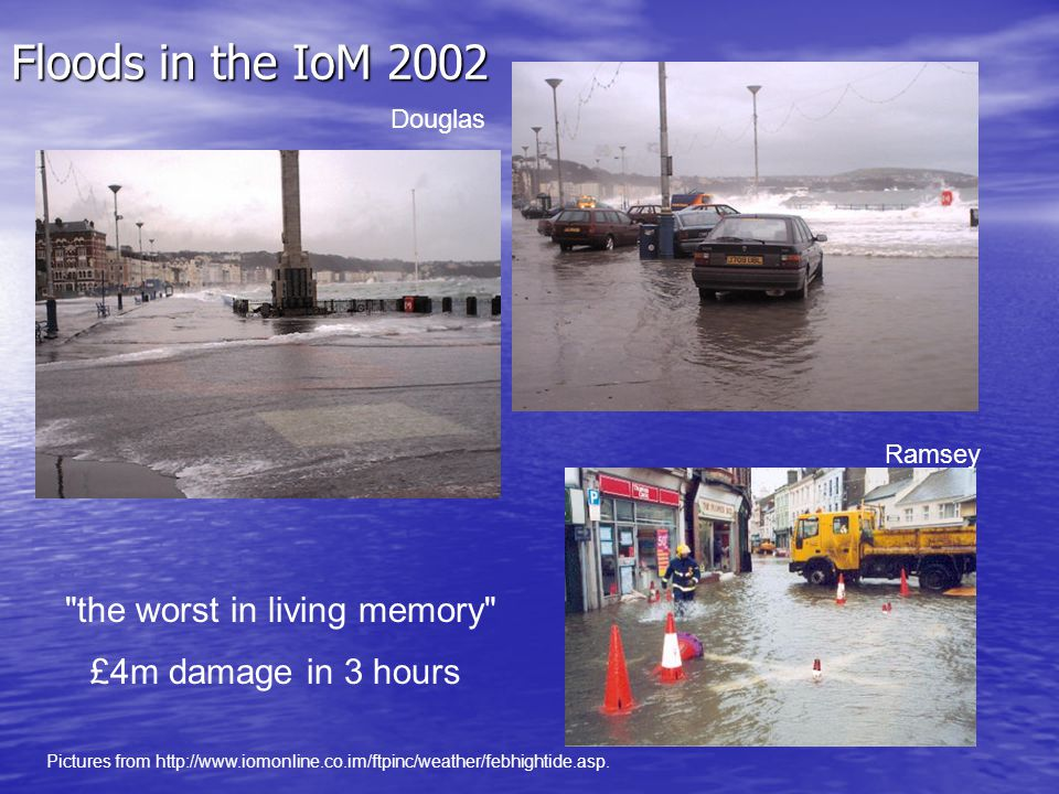 Floods in the IoM 2002 Douglas Ramsey the worst in living memory £4m damage in 3 hours Pictures from http://www.iomonline.co.im/ftpinc/weather/febhightide.asp.
