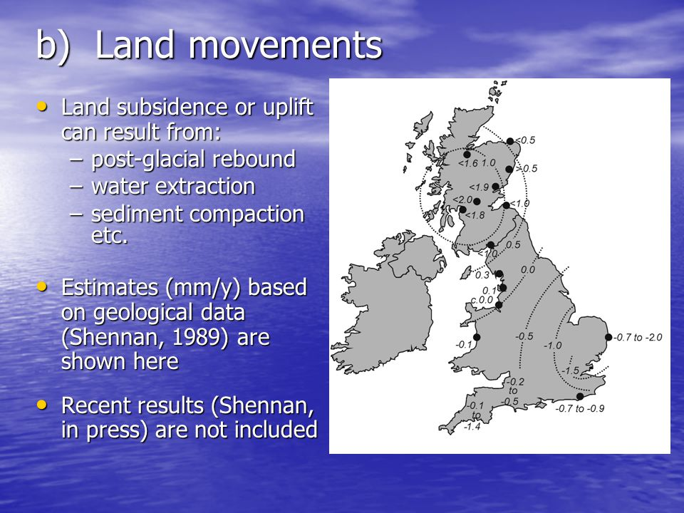 b) Land movements Land subsidence or uplift can result from: Land subsidence or uplift can result from: –post-glacial rebound –water extraction –sediment compaction etc.