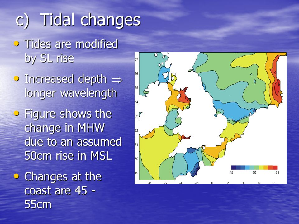 c) Tidal changes Tides are modified by SL rise Tides are modified by SL rise Increased depth longer wavelength Increased depth longer wavelength Figure shows the change in MHW due to an assumed 50cm rise in MSL Figure shows the change in MHW due to an assumed 50cm rise in MSL Changes at the coast are 45 - 55cm Changes at the coast are 45 - 55cm