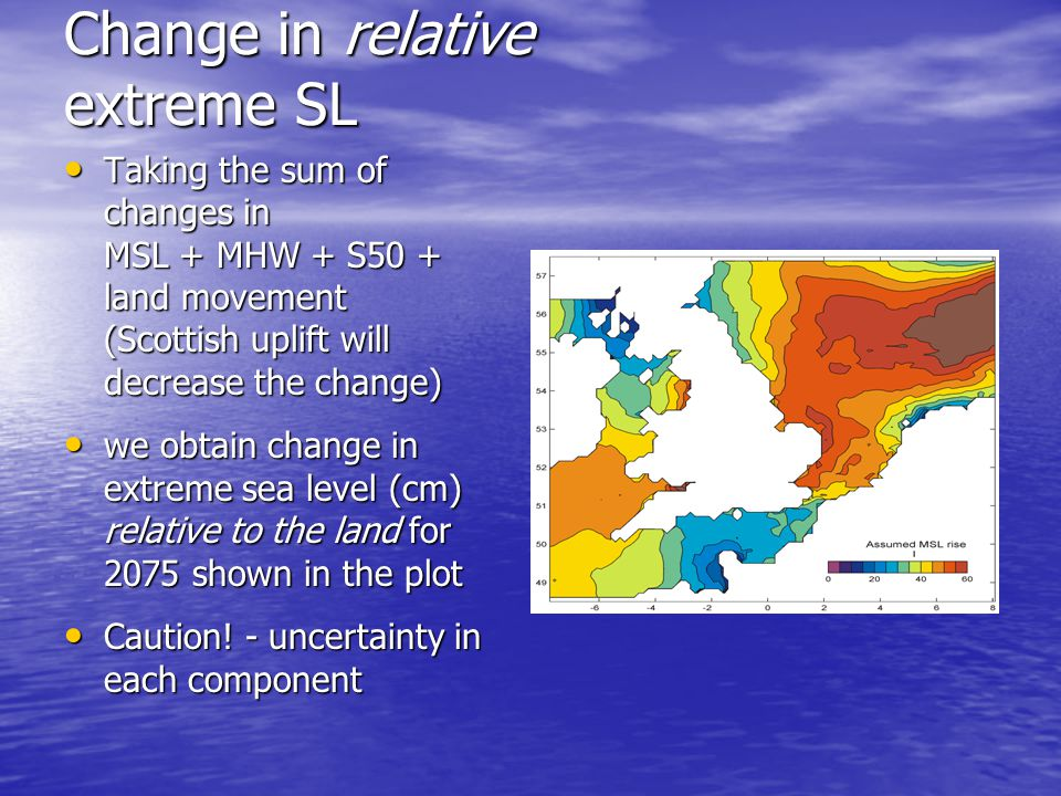 Change in relative extreme SL Taking the sum of changes in MSL + MHW + S50 + land movement (Scottish uplift will decrease the change) Taking the sum of changes in MSL + MHW + S50 + land movement (Scottish uplift will decrease the change) we obtain change in extreme sea level (cm) relative to the land for 2075 shown in the plot we obtain change in extreme sea level (cm) relative to the land for 2075 shown in the plot Caution.