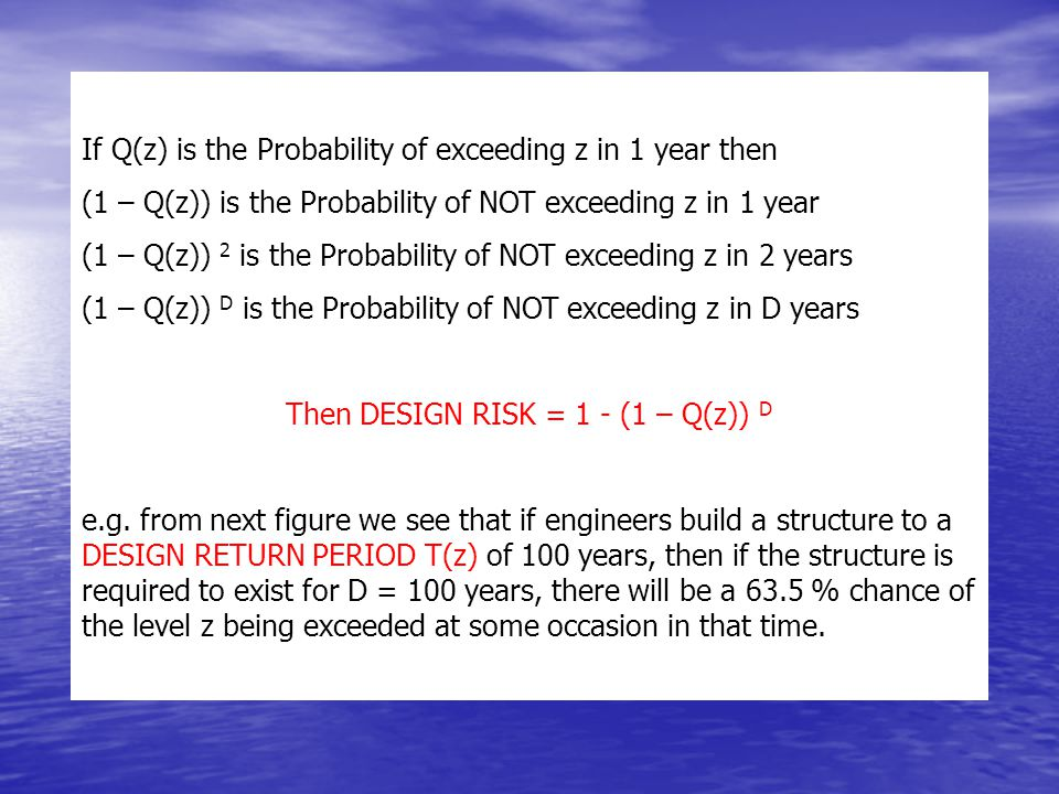 If Q(z) is the Probability of exceeding z in 1 year then (1 – Q(z)) is the Probability of NOT exceeding z in 1 year (1 – Q(z)) 2 is the Probability of NOT exceeding z in 2 years (1 – Q(z)) D is the Probability of NOT exceeding z in D years Then DESIGN RISK = 1 - (1 – Q(z)) D e.g.