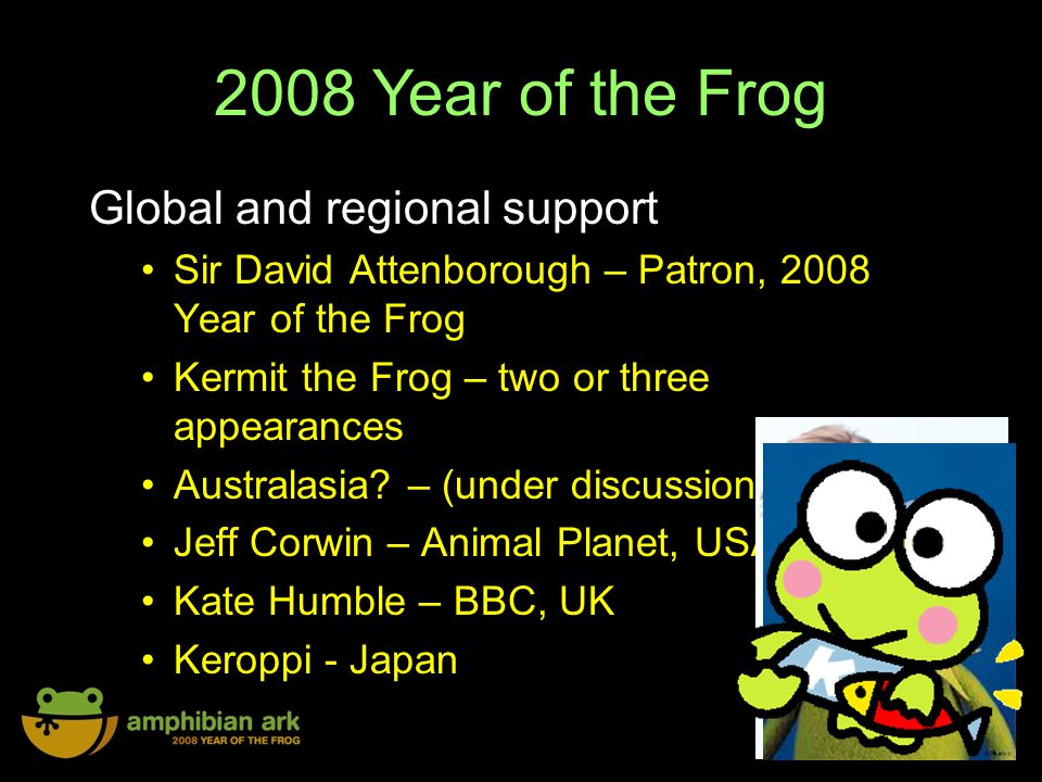 2008 Year of the Frog Global and regional support Sir David Attenborough – Patron, 2008 Year of the Frog Kermit the Frog – two or three appearances Australasia.